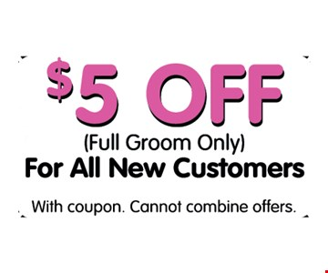 $5 Off (Full Groom Only) For All New Customers. With coupon. Cannot combine offers.