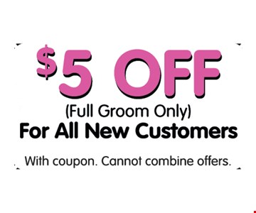 $5 off full groom only for all new customers. With this coupons. Cannot combine offers. Expires 3/31/17.