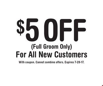 $5 OFF (Full Groom Only)For All New Customers. With coupon. Cannot combine offers. Expires 7-28-17.