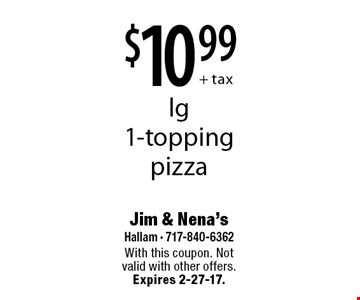 $10.99+ tax lg 1-topping pizza. With this coupon. Not valid with other offers. Expires 2-27-17.