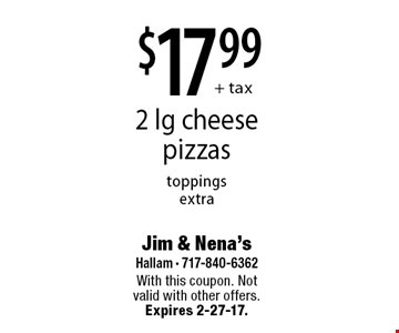 $17.99+ tax 2 lg cheese pizzas toppings extra. With this coupon. Not valid with other offers. Expires 2-27-17.