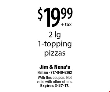 $19.99+ tax 2 lg 1-topping pizzas. With this coupon. Not valid with other offers. Expires 3-27-17.