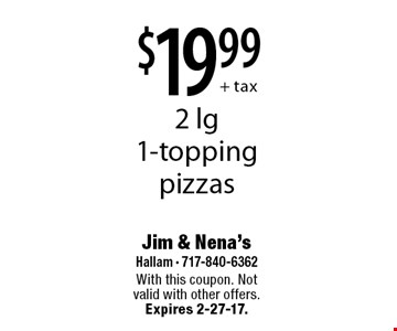 $19.99+ tax 2 lg 1-topping pizzas. With this coupon. Not valid with other offers. Expires 2-27-17.