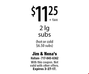 $11.25+ tax 2 lg subs (hot or cold $6.50 subs). With this coupon. Not valid with other offers. Expires 3-27-17.