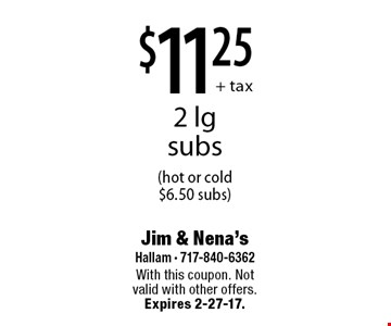 $11.25+ tax 2 lg subs (hot or cold $6.50 subs). With this coupon. Not valid with other offers. Expires 2-27-17.