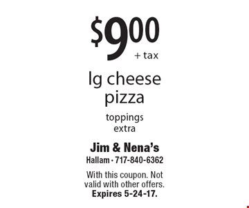 $9.00+ tax lg cheese pizza, toppings extra. With this coupon. Not valid with other offers. Expires 5-24-17.