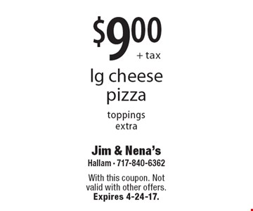 $9.00+ tax lg cheese pizza, toppings extra. With this coupon. Not valid with other offers. Expires 4-24-17.
