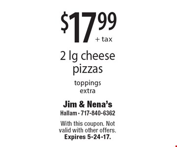 $17.99+ tax 2 lg cheese pizzas, toppings extra. With this coupon. Not valid with other offers. Expires 5-24-17.