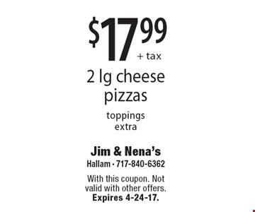 $17.99+ tax 2 lg cheese pizzas, toppings extra. With this coupon. Not valid with other offers. Expires 4-24-17.