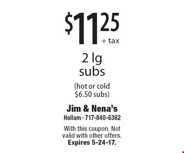 $11.25+ tax 2 lg subs (hot or cold $6.50 subs). With this coupon. Not valid with other offers. Expires 5-24-17.