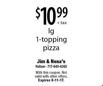 $10.99 + tax lg 1-topping pizza. With this coupon. Not valid with other offers. Expires 8-11-17.