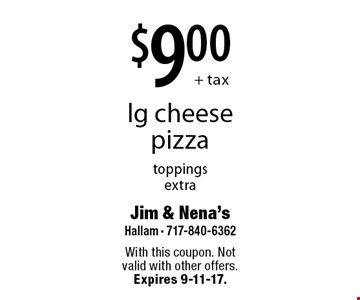 $9.00 + tax lg cheese pizza. Toppings extra. With this coupon. Not valid with other offers. Expires 9-11-17.