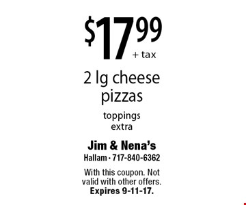 $17.99 + tax 2 lg cheese pizzas. Toppings extra. With this coupon. Not valid with other offers. Expires 9-11-17.