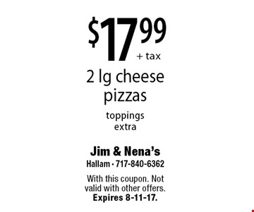 $17.99 + tax 2 lg cheese pizzas. Toppings extra. With this coupon. Not valid with other offers. Expires 8-11-17.