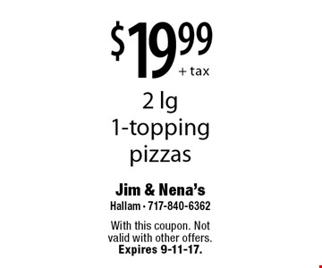 $19.99 + tax 2 lg 1-topping pizzas. With this coupon. Not valid with other offers. Expires 9-11-17.