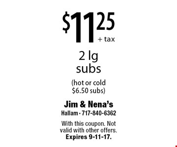 $11.25 + tax 2 lg subs (hot or cold $6.50 subs). With this coupon. Not valid with other offers. Expires 9-11-17.