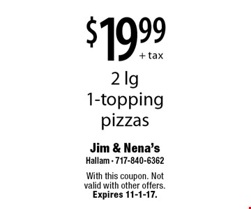 $19.99+ tax. 2 lg 1-topping pizzas. With this coupon. Not valid with other offers. Expires 11-1-17.