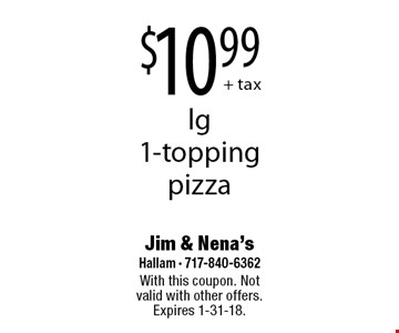 $10.99 + tax lg 1-topping pizza. With this coupon. Not valid with other offers. Expires 1-31-18.