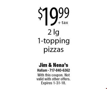 $19.99 + tax 2 lg 1-topping pizzas. With this coupon. Not valid with other offers. Expires 1-31-18.