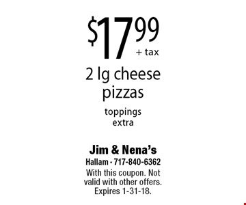 $17.99 + tax 2 lg cheese pizzas toppings extra. With this coupon. Not valid with other offers. Expires 1-31-18.