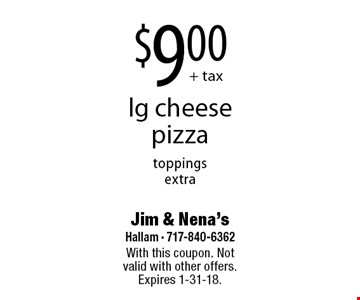 $9.00 + tax lg cheese pizza toppings extra. With this coupon. Not valid with other offers. Expires 1-31-18.