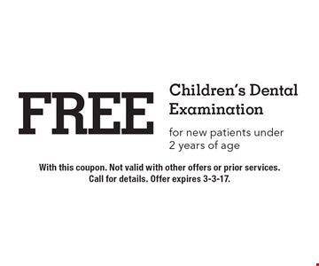 Free Children's Dental Examination for new patients under 2 years of age. With this coupon. Not valid with other offers or prior services. Call for details. Offer expires 3-3-17.