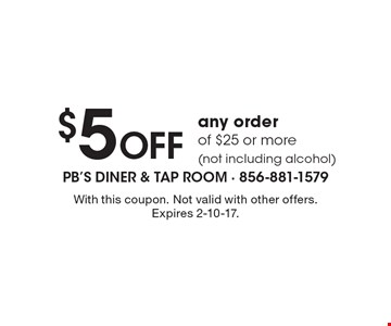 $5 Off any order of $25 or more (not including alcohol). With this coupon. Not valid with other offers. Expires 2-10-17.