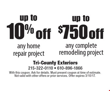 Up to 10% off any home repair project OR Up to $750 off any complete remodeling project. With this coupon. Ask for details. Must present coupon at time of estimate. Not valid with other offers or prior services. Offer expires 3/10/17.