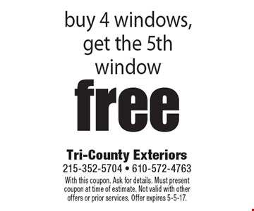 Free window buy 4 windows, get the 5th window. With this coupon. Ask for details. Must present coupon at time of estimate. Not valid with other offers or prior services. Offer expires 5-5-17.