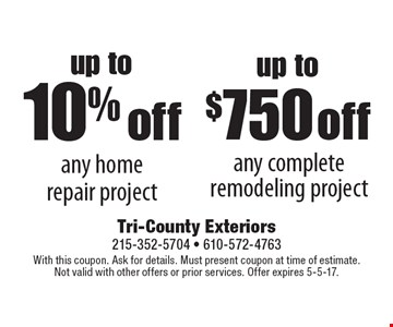 Up to 10% off any home repair project. up to $750 off any complete remodeling project. With this coupon. Ask for details. Must present coupon at time of estimate. Not valid with other offers or prior services. Offer expires 5-5-17.