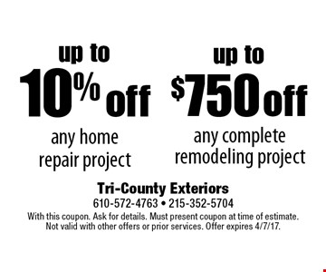 Up to 10% off any home repair project or up to $750 off any complete remodeling project. With this coupon. Ask for details. Must present coupon at time of estimate. Not valid with other offers or prior services. Offer expires 4/7/17.
