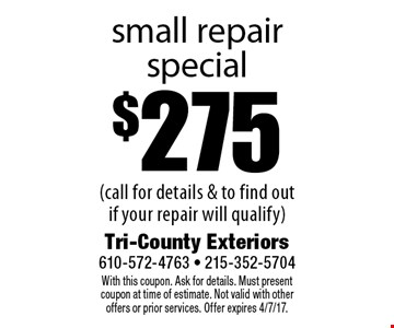 $275 small repair special (call for details & to find out if your repair will qualify). With this coupon. Ask for details. Must present coupon at time of estimate. Not valid with other offers or prior services. Offer expires 4/7/17.