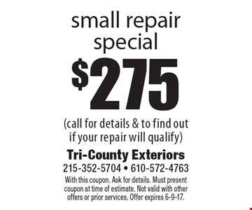 $275 small repair special (call for details & to find out if your repair will qualify). With this coupon. Ask for details. Must present coupon at time of estimate. Not valid with other offers or prior services. Offer expires 6-9-17.