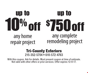 up to 10% off any home repair project or up to $750 off any complete remodeling project. With this coupon. Ask for details. Must present coupon at time of estimate. Not valid with other offers or prior services. Offer expires 12-8-17.