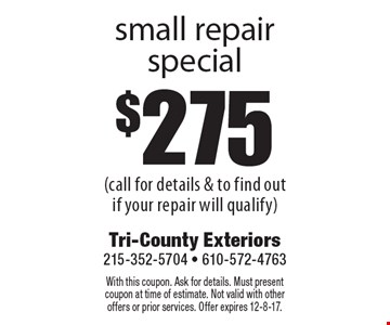 $275 small repair special (call for details & to find out if your repair will qualify). With this coupon. Ask for details. Must present coupon at time of estimate. Not valid with other offers or prior services. Offer expires 12-8-17.