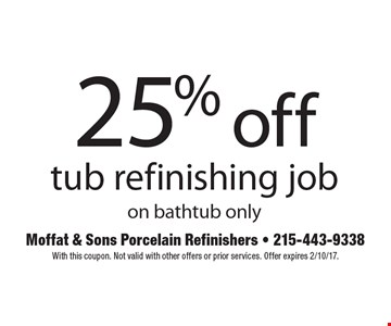 25% off tub refinishing job on bathtub only. With this coupon. Not valid with other offers or prior services. Offer expires 2/10/17.
