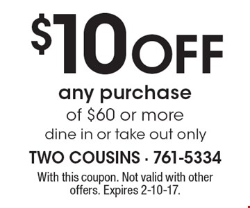 $10 Off any purchaseof $60 or more dine in or take out only. With this coupon. Not valid with other offers. Expires 2-10-17.