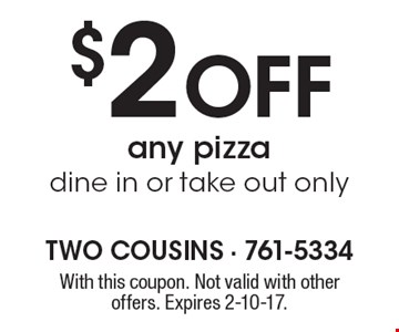 $2 Off any pizza dine in or take out only. With this coupon. Not valid with other offers. Expires 2-10-17.