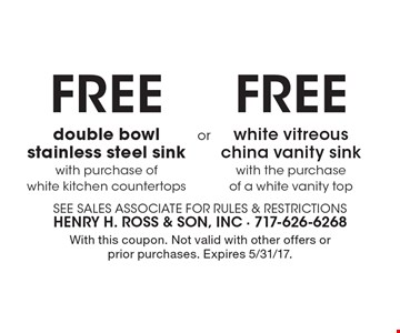 FREE double bowl stainless steel sink with purchase of white kitchen countertops OR FREE white vitreous china vanity sink with the purchase of a white vanity top. With this coupon. Not valid with other offers or prior purchases. Expires 5/31/17.
