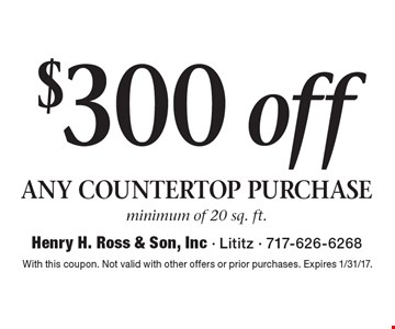 $300 off any countertop purchase. Minimum of 20 sq. ft. With this coupon. Not valid with other offers or prior purchases. Expires 1/31/17.