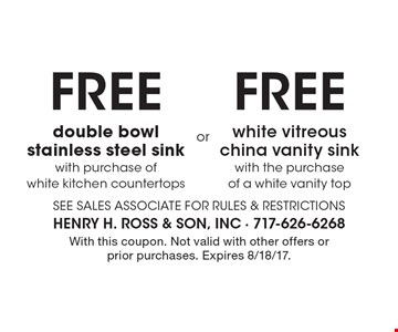 FREE double bowl stainless steel sink with purchase of white kitchen countertops OR FREE white vitreous china vanity sink with the purchase of a white vanity top. With this coupon. Not valid with other offers or prior purchases. Expires 8/18/17.