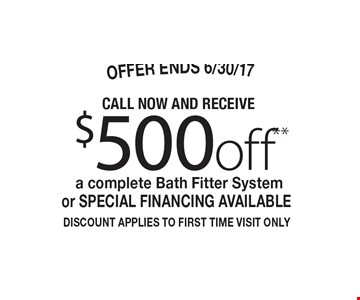 $500off** a complete Bath Fitter System or Special Financing Available. DISCOUNT APPLIES TO FIRST TIME VISIT ONLY. OFFER ENDS 6/30/17.