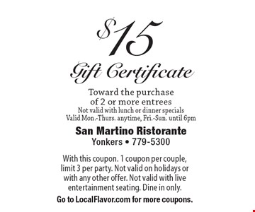 $15 Gift Certificate. Toward the purchase of 2 or more entrees. Not valid with lunch or dinner specials. Valid Mon.-Thurs. anytime, Fri.-Sun. until 6pm. With this coupon. 1 coupon per couple, limit 3 per party. Not valid on holidays or with any other offer. Not valid with live entertainment seating. Dine in only. Go to LocalFlavor.com for more coupons.