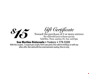 $15 Gift Certificate Toward the purchase of 2 or more entrees. Not valid with lunch or dinner specials Valid Mon.-Thurs. anytime, Fri.-Sun. until 6pm. With this coupon. 1 coupon per couple, limit 3 per party. Not valid on holidays or with any other offer. Not valid with live entertainment seating. Dine in only.