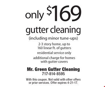 Only $169 gutter cleaning 2-3 story home, up to 160 linear ft. of gutters residential service only additional charge for homes with gutter covers. With this coupon. Not valid with other offers or prior services. Offer expires 4-21-17.