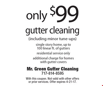 Only $99 gutter cleaning single story home, up to100 linear ft. of gutters residential service only additional charge for homes with gutter covers. With this coupon. Not valid with other offers or prior services. Offer expires 4-21-17.