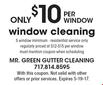 only $10 per window window cleaning 5 window minimum - residential service only regularly priced at $12-$15 per window must mention coupon when scheduling. With this coupon. Not valid with other offers or prior services. Expires 5-19-17.