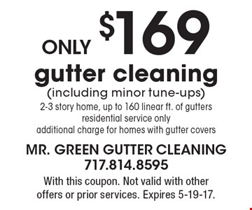 only $169 gutter cleaning (including minor tune-ups) 2-3 story home, up to 160 linear ft. of gutters residential service only additional charge for homes with gutter covers. With this coupon. Not valid with other offers or prior services. Expires 5-19-17.