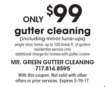 only $99 gutter cleaning (including minor tune-ups) single story home, up to 100 linear ft. of gutters residential service only additional charge for homes with gutter covers. With this coupon. Not valid with other offers or prior services. Expires 5-19-17.