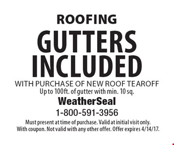 roofing gutters included with purchase of new roof tear off Up to 100ft. of gutter with min. 10 sq. . Must present at time of purchase. Valid at initial visit only. With coupon. Not valid with any other offer. Offer expires 4/14/17.